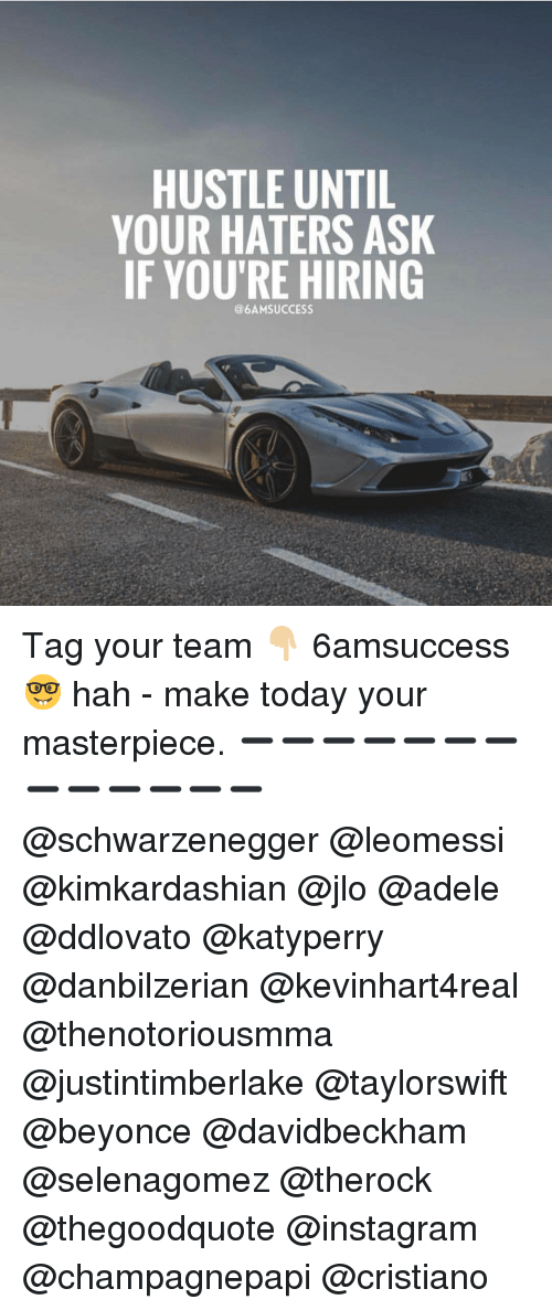 Adele, JLo, and Memes: HUSTLE UNTIL  YOUR HATERS ASK  IF YOU'RE HIRING  @6AM SUCCESS Tag your team 👇🏼 6amsuccess 🤓 hah - make today your masterpiece. ➖➖➖➖➖➖➖➖➖➖➖➖➖ @schwarzenegger @leomessi @kimkardashian @jlo @adele @ddlovato @katyperry @danbilzerian @kevinhart4real @thenotoriousmma @justintimberlake @taylorswift @beyonce @davidbeckham @selenagomez @therock @thegoodquote @instagram @champagnepapi @cristiano