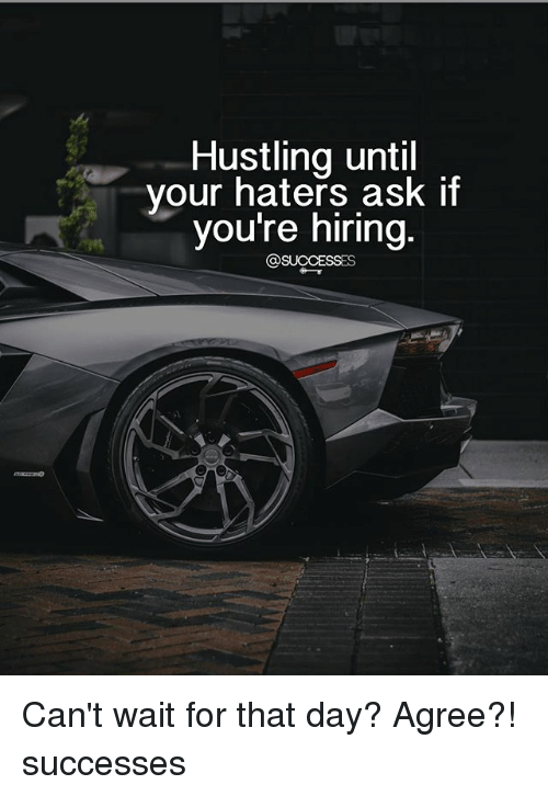 Memes, 🤖, and Ask: Hustling until  vour haters ask if  you're niring Can't wait for that day? Agree?! successes