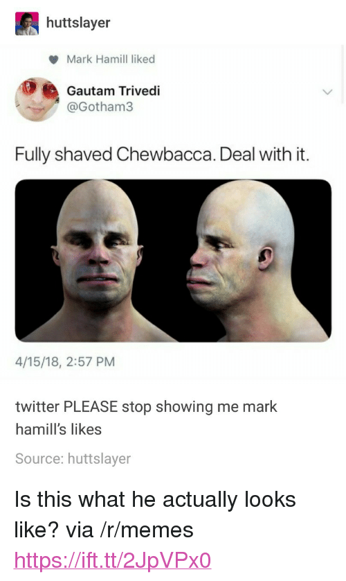 """Chewbacca, Mark Hamill, and Memes: huttslayer  Mark Hamill liked  Gautam Trivedi  @Gotham3  Fully shaved Chewbacca. Deal with it.  4/15/18, 2:57 PM  twitter PLEASE stop showing me mark  hamill's likes  Source: huttslayer <p>Is this what he actually looks like? via /r/memes <a href=""""https://ift.tt/2JpVPx0"""">https://ift.tt/2JpVPx0</a></p>"""