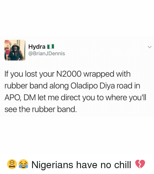 Memes, No Chill, and 🤖: Hydra  @Brian JDennis  f you lost your N2000 wrapped with  rubber band along Oladipo Diya road in  APO, DM let me direct you to where you'll  see the rubber band 😩😂 Nigerians have no chill 💔