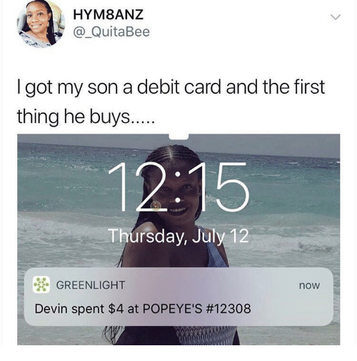 Popeyes, Got, and First: HYM8ANZ  a_QuitaBee  I got my son a debit card and the first  thing he buys...  12:15  Thursday, July 12  GREENLIGHT  now  Devin spent $4 at POPEYE'S