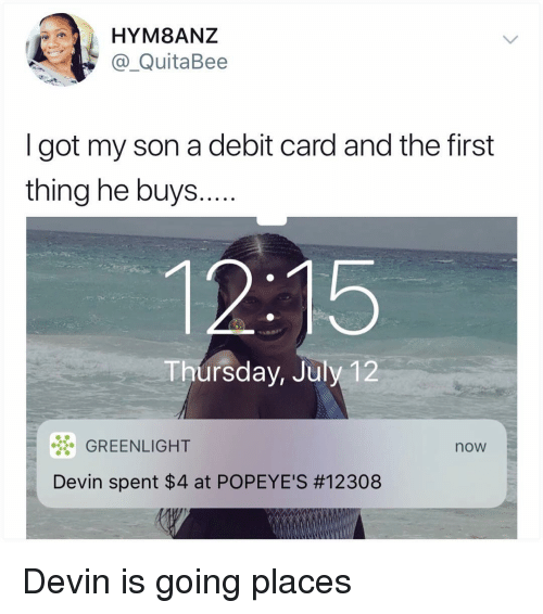 Memes, Popeyes, and 🤖: HYM8ANZ  @_QuitaBee  I got my son a debit card and the first  thing he buys...  12:15  Thursday, July 12  GREENLIGHT  Devin spent $4 at POPEYE'S #12308  now Devin is going places