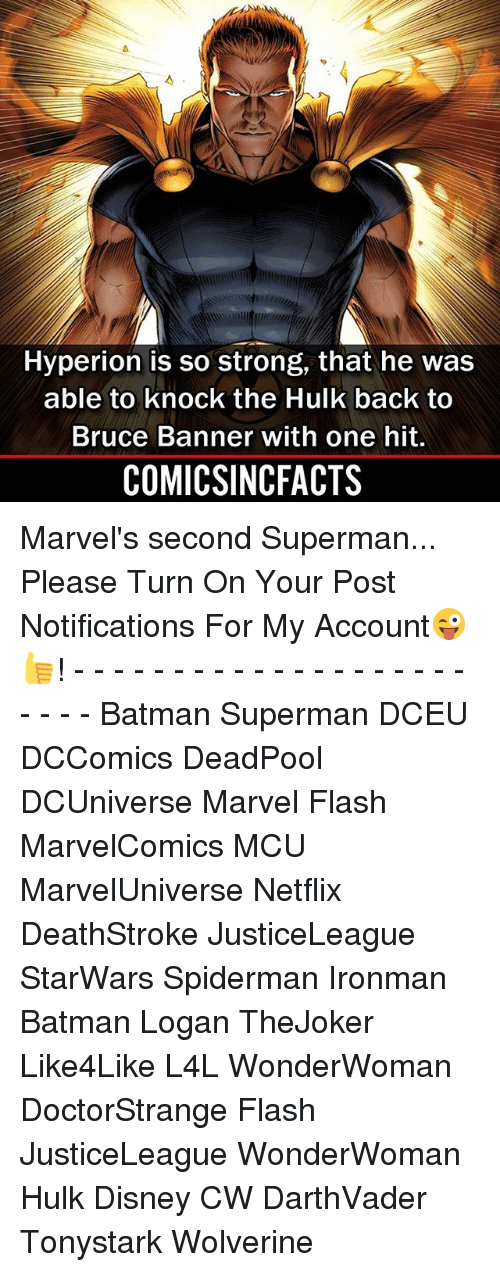 Batman, Disney, and Memes: Hyperion is so strong, that he was  able to knock the Hulk back to  Bruce Banner with one hit.  COMICSINCFACTS Marvel's second Superman... Please Turn On Your Post Notifications For My Account😜👍! - - - - - - - - - - - - - - - - - - - - - - - - Batman Superman DCEU DCComics DeadPool DCUniverse Marvel Flash MarvelComics MCU MarvelUniverse Netflix DeathStroke JusticeLeague StarWars Spiderman Ironman Batman Logan TheJoker Like4Like L4L WonderWoman DoctorStrange Flash JusticeLeague WonderWoman Hulk Disney CW DarthVader Tonystark Wolverine