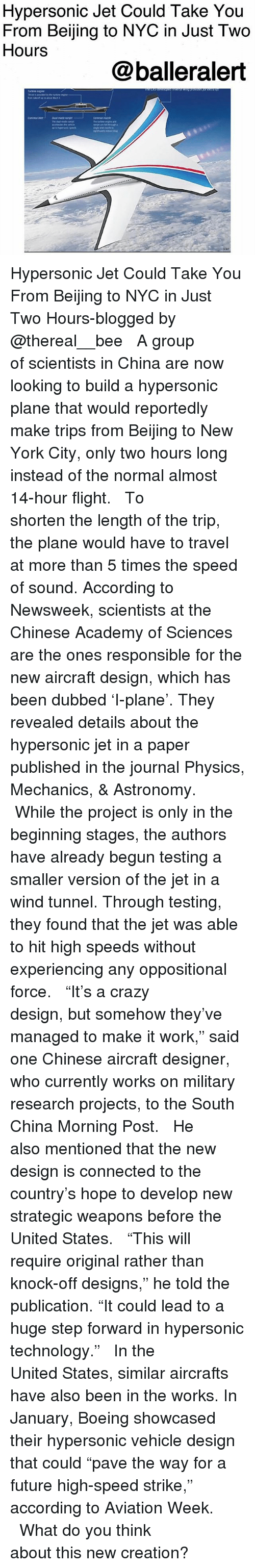 "Beijing, Crazy, and Future: Hypersonic Jet Could Take You  From Beijing to NYC in Just Two  Hours  @balleralert Hypersonic Jet Could Take You From Beijing to NYC in Just Two Hours-blogged by @thereal__bee ⠀⠀⠀⠀⠀⠀⠀⠀⠀ ⠀⠀ A group of scientists in China are now looking to build a hypersonic plane that would reportedly make trips from Beijing to New York City, only two hours long instead of the normal almost 14-hour flight. ⠀⠀⠀⠀⠀⠀⠀⠀⠀ ⠀⠀ To shorten the length of the trip, the plane would have to travel at more than 5 times the speed of sound. According to Newsweek, scientists at the Chinese Academy of Sciences are the ones responsible for the new aircraft design, which has been dubbed 'I-plane'. They revealed details about the hypersonic jet in a paper published in the journal Physics, Mechanics, & Astronomy. ⠀⠀⠀⠀⠀⠀⠀⠀⠀ ⠀⠀ While the project is only in the beginning stages, the authors have already begun testing a smaller version of the jet in a wind tunnel. Through testing, they found that the jet was able to hit high speeds without experiencing any oppositional force. ⠀⠀⠀⠀⠀⠀⠀⠀⠀ ⠀⠀ ""It's a crazy design, but somehow they've managed to make it work,"" said one Chinese aircraft designer, who currently works on military research projects, to the South China Morning Post. ⠀⠀⠀⠀⠀⠀⠀⠀⠀ ⠀⠀ He also mentioned that the new design is connected to the country's hope to develop new strategic weapons before the United States. ⠀⠀⠀⠀⠀⠀⠀⠀⠀ ⠀⠀ ""This will require original rather than knock-off designs,"" he told the publication. ""It could lead to a huge step forward in hypersonic technology."" ⠀⠀⠀⠀⠀⠀⠀⠀⠀ ⠀⠀ In the United States, similar aircrafts have also been in the works. In January, Boeing showcased their hypersonic vehicle design that could ""pave the way for a future high-speed strike,"" according to Aviation Week. ⠀⠀⠀⠀⠀⠀⠀⠀⠀ ⠀⠀ What do you think about this new creation?"