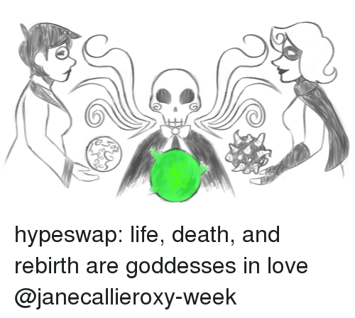 Life, Love, and Target: hypeswap: life, death, and rebirth are goddesses  in love @janecallieroxy-week