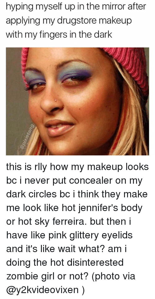 Makeup, Memes, and Girl: hyping myself up in the mirror after  applying my drugstore makeup  with my fingers in the dark this is rlly how my makeup looks bc i never put concealer on my dark circles bc i think they make me look like hot jennifer's body or hot sky ferreira. but then i have like pink glittery eyelids and it's like wait what? am i doing the hot disinterested zombie girl or not? (photo via @y2kvideovixen )