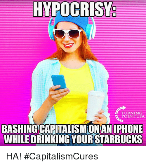 Drinking, Iphone, and Memes: HYPOCRIS  0  TURNING  POINT USA  BASHINGCAPITALISM ON AN IPHONE  WHILE DRINKING YOUR STARBUCKS HA! #CapitalismCures