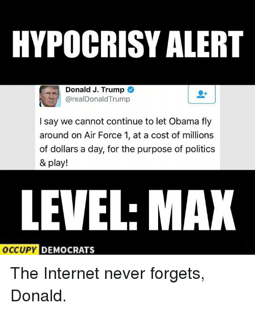 Donald Trump, Internet, and Memes: HYPOCRISY ALERT  Donald J. Trump  O  areal Donald Trump  I say we cannot continue to let Obama fly  around on Air Force 1, at a cost of millions  of dollars a day, for the purpose of politics  & play!  LEVEL: MAX  OCCUPY  DEMOCRATS The Internet never forgets, Donald.