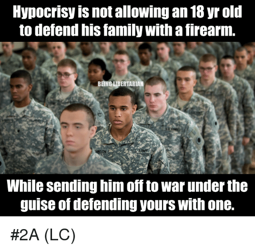 Family, Memes, and Old: Hypocrisy is not allowing an 18 yr old  to defend his family with a firearm.  BEING LIBERTARIAN  While sending him off to war under the  guise of defending yours with one. #2A (LC)