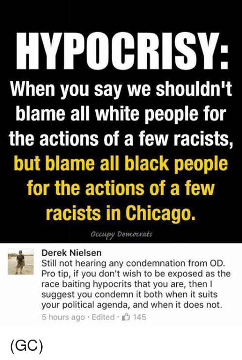 Chicago, Memes, and White People: HYPOCRISY:  When you say we shouldn't  blame all white people for  the actions of a few racists,  but blame all black people  for the actions of a few  racists in Chicago.  Occupy Democrats  Derek Nielsen  Still not hearing any condemnation from OD.  Pro tip, if you don't wish to be exposed as the  race baiting hypocrits that you are, then l  suggest you condemn it both when it suits  your political agenda, and when it does not.  5 hours ago Edited 145 (GC)