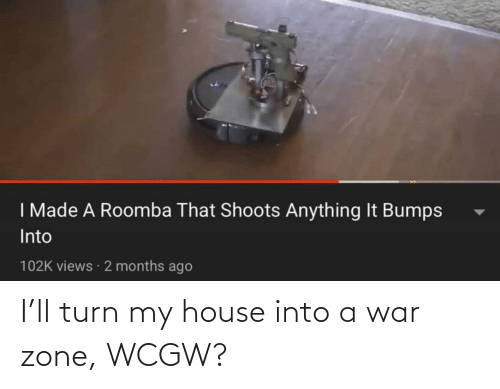 My House, House, and Wcgw: I'll turn my house into a war zone, WCGW?