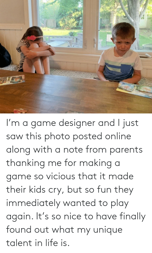 Life, Parents, and Saw: I'm a game designer and I just saw this photo posted online along with a note from parents thanking me for making a game so vicious that it made their kids cry, but so fun they immediately wanted to play again. It's so nice to have finally found out what my unique talent in life is.