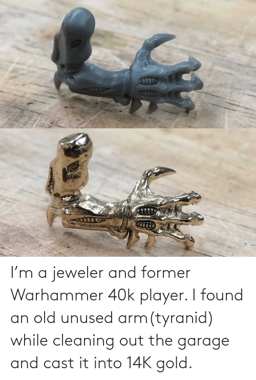 Old, Warhammer, and Warhammer 40k: I'm a jeweler and former Warhammer 40k player. I found an old unused arm(tyranid) while cleaning out the garage and cast it into 14K gold.
