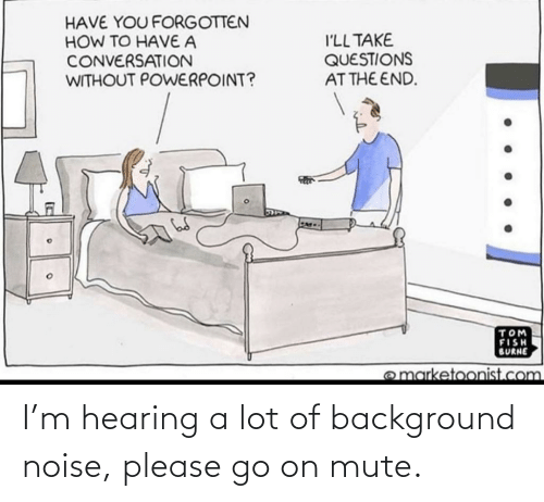 Mute, Hearing, and Go On: I'm hearing a lot of background noise, please go on mute.