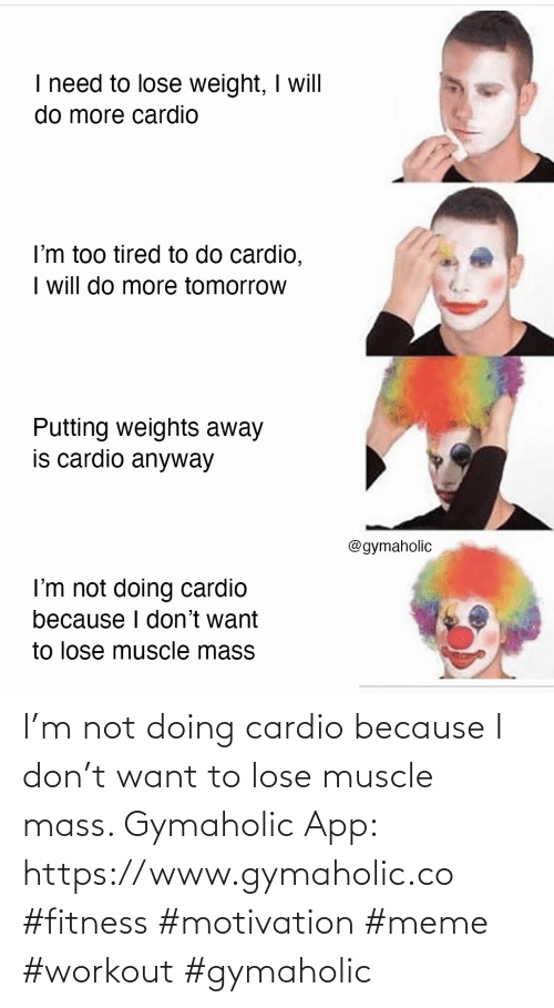 Meme, Fitness, and App: I'm not doing cardio because I don't want to lose muscle mass.  Gymaholic App: https://www.gymaholic.co  #fitness #motivation #meme #workout #gymaholic