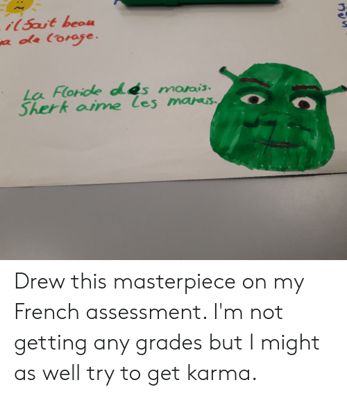 Karma, French, and Nau: i(5ait beau  a ole (orase.  La Floride des marais  Sherk aime les maras  O  nau Drew this masterpiece on my French assessment. I'm not getting any grades but I might as well try to get karma.