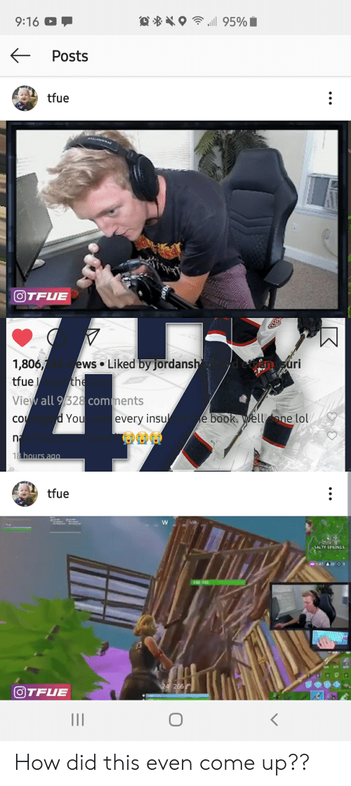 Lol, Being Salty, and Book: .i 95%  9:16  Posts  tfue  OTFUE  Liked by jordansh  1,806,/  uri  ews  the  tfue  View all 9/328comments  d You  e book. Wellone lol/  su  every  CO  n2  18 hours ag0  tfue  W  NV  1fue  SALTY SPRINGS  1:47 22 O 3  140 140  320 377  433  F  24 266  OTFUE How did this even come up??