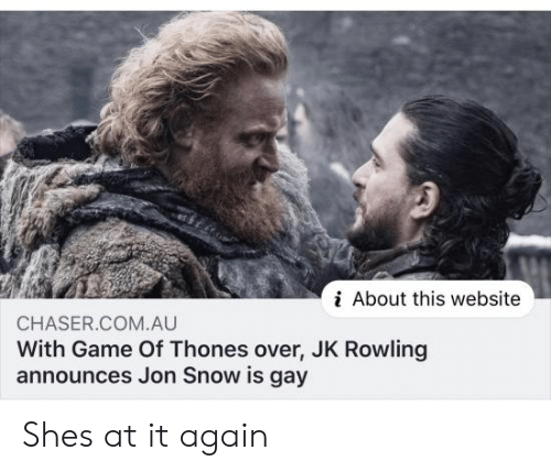 Jon Snow, Game, and Snow: i About this website  CHASER.COM.AU  With Game Of Thones over, JK Rowling  announces Jon Snow is gay Shes at it again