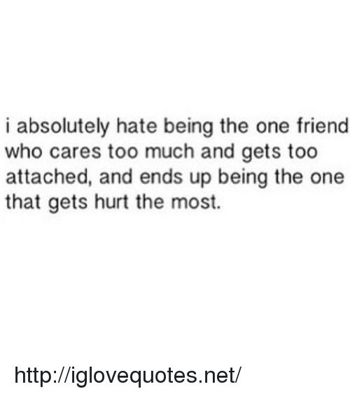 I Absolutely Hate Being The One Friend Who Cares Too Much And Gets