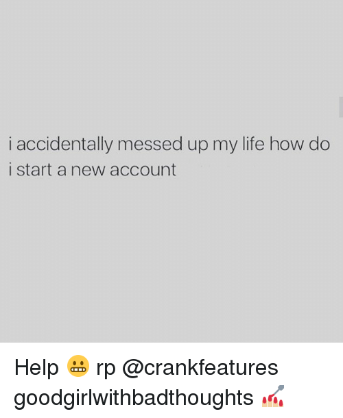 Life, Memes, and Help: i accidentally messed up my life how do  i start a new account Help 😬 rp @crankfeatures goodgirlwithbadthoughts 💅🏼