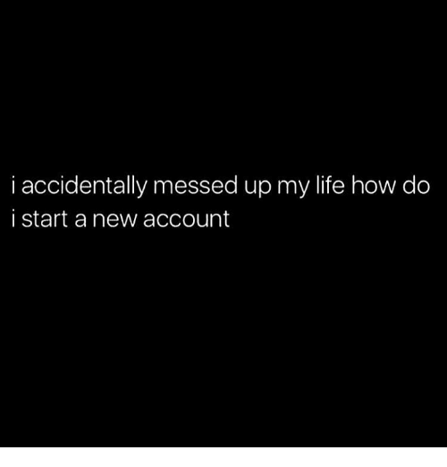 Life, Memes, and 🤖: i accidentally messed up my life how do  i start a new account