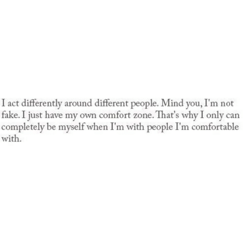 Comfortable, Fake, and Mind: I act differently around different people. Mind you, I'm not  fake. I just have my own comfort zone. That's why I only can  completely be myself when I'm with people I'm comfortable  with.