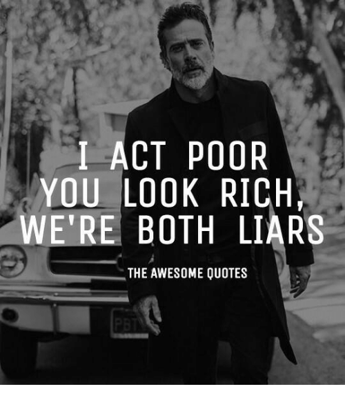 I Act Poor You Look Rich Were Both Liars The Awesome Quotes
