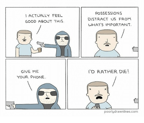 Memes, Phone, and Good: I ACTUALLY FEEL  GOOD ABOUT THIS  GIVE ME  YOUR PHONE.  POSSESSIONS  DISTRACT US FROM  WHAT'S IMPORTANT.  I'D RATHER DIE  poorly drawnlines.com