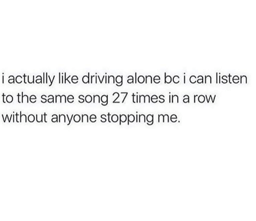 Being Alone, Driving, and Memes: i actually like driving alone bc i can listen  to the same song 27 times in a row  without anyone stopping me.
