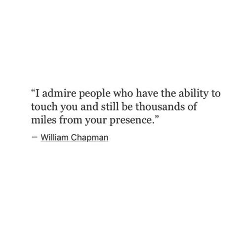 "Ability, Who, and Touch: ""I admire people who have the ability to  touch you and still be thousands of  miles from your presence.""  William Chapman"