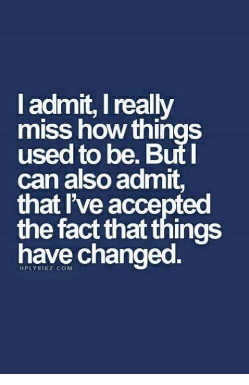 I Admit I Really Miss How Things Used To Be But Can Also Admit That