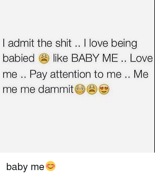 Love, Memes, and Shit: I admit the shit .. love being  I admit the shit.. I love being  babied like BABY ME.. Love  me .. Pay attention to me .. Me  me me dammit@9@心 baby me😊