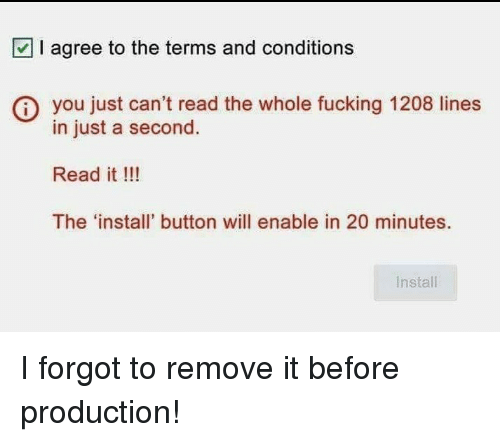 Fucking, Will, and You: I agree to the terms and conditions  you just can't read the whole fucking 1208 lines  in just a second  Read it !!!  The 'install' button will enable in 20 minutes.  Install I forgot to remove it before production!