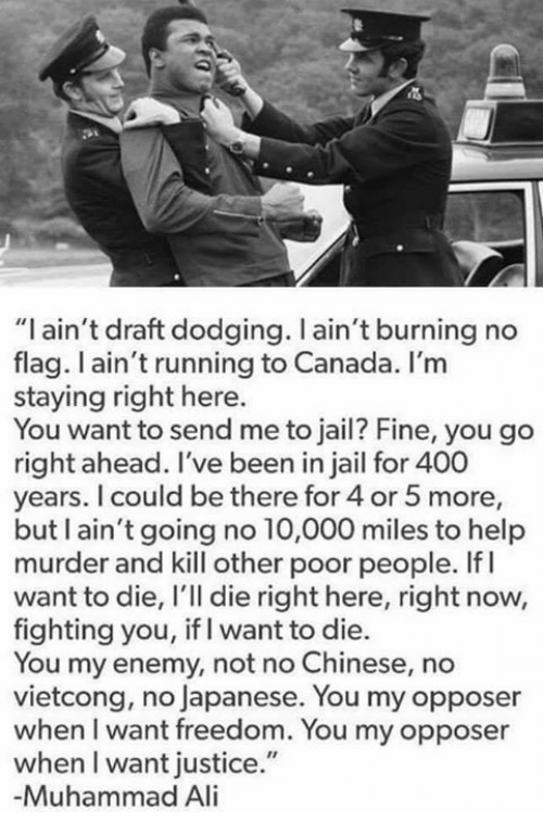 """Ali, Jail, and Memes: """"I ain't draft dodging. l ain't burning no  flag. ain't running to Canada. I'm  staying right here.  You want to send me to jail? Fine, you go  right ahead. I've been in jail for 400  years. I could be there for 4 or 5 more,  but I ain't going no 10,000 miles to help  murder and kill other poor people. If I  want to die, l'll die right here, right now,  fighting you, if I want to die.  You my enemy, not no Chinese, no  vietcong, no Japanese. You may opposer  when I want freedom. You my opposer  when l want justice.""""  -Muhammad Ali"""