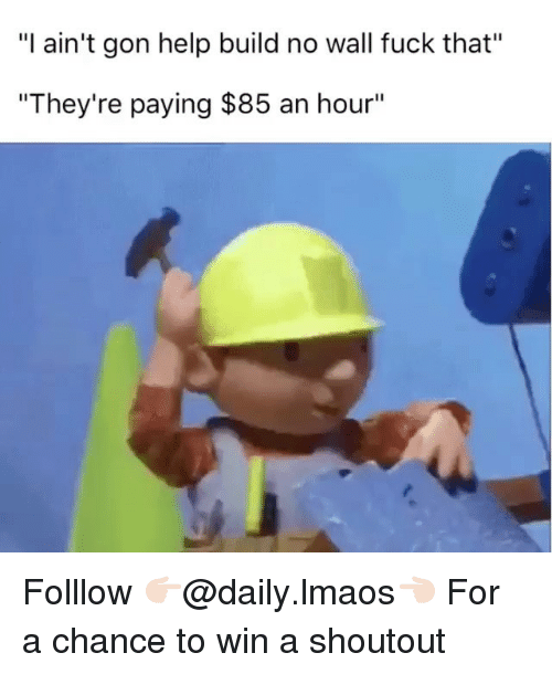 "Dank, Gon, and Wall-Fuck: ""I ain't gon help build no wall fuck that""  ""They're paying $85 an hour"" Folllow 👉🏻@daily.lmaos👈🏻 For a chance to win a shoutout"