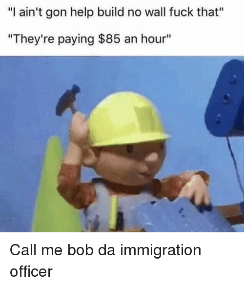 "Fuck That, Black Twitter, and Gon: ""I ain't gon help build no wall fuck that'  ""They're paying $85 an hour"" Call me bob da immigration officer"