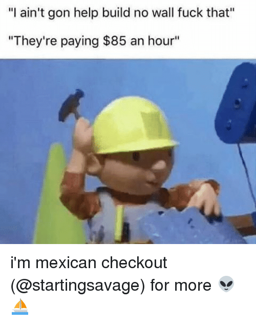 "Memes, Fuck That, and 🤖: ""I ain't gon help build no wall fuck that'  ""They're paying $85 an hour"" i'm mexican checkout (@startingsavage) for more 👽⛵️"
