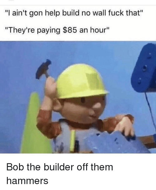 """Memes, Fuck That, and 🤖: """"I ain't gon help build no wall fuck that""""  """"They're paying $85 an hour"""" Bob the builder off them hammers"""