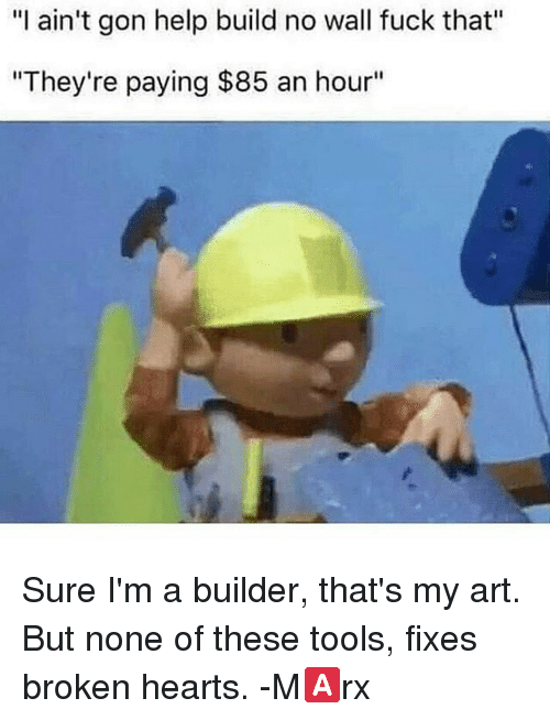 "Memes, 🤖, and Tools: ""I ain't gon help build no wall fuck that""  ""They're paying $85 an hour"" Sure I'm a builder, that's my art. But none of these tools, fixes broken hearts. -M🅰rx"