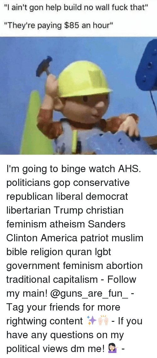 "Memes, 🤖, and Gon: ""I ain't gon help build no wall fuck that""  ""They're paying $85 an hour"" I'm going to binge watch AHS. politicians gop conservative republican liberal democrat libertarian Trump christian feminism atheism Sanders Clinton America patriot muslim bible religion quran lgbt government feminism abortion traditional capitalism - Follow my main! @guns_are_fun_ - Tag your friends for more rightwing content ✨🙌🏻 - If you have any questions on my political views dm me! 💁🏻 -"