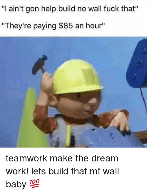 "Memes, Work, and Fuck: ""I ain't gon help build no wall fuck that""  ""They're paying $85 an hour"" teamwork make the dream work! lets build that mf wall baby 💯"