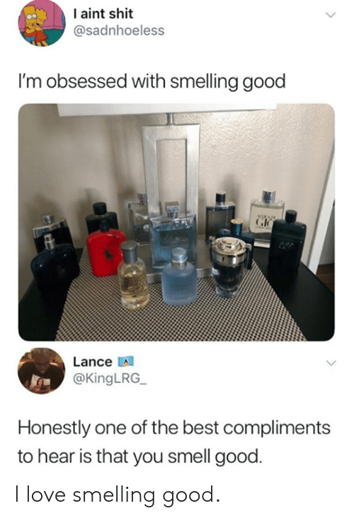 Dank, Love, and Shit: I aint shit  @sadnhoeless  I'm obsessed with smelling good  Lance A  @KingLRG  Honestly one of the best compliments  to hear is that you smell good I love smelling good.