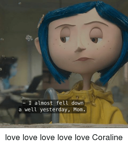 I Almost Fell Down A Well Yesterday Mom Love Love Love Love Love Coraline Meme On Me Me