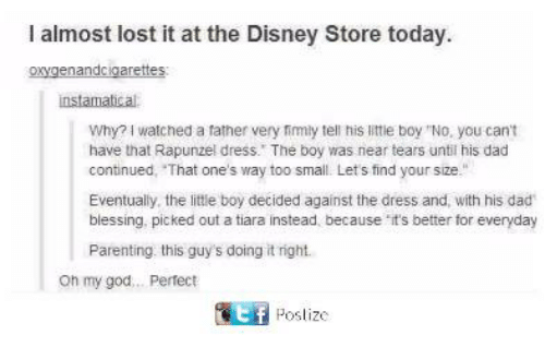 "Dad, Disney, and God: I almost lost it at the Disney Store today  oxygenandcigarettes  instamatical  Why? I watched a father very fimly tell his little boy ""No, you cant  have that Rapunzel dress. The boy was near tears until his dad  continued, That one's way too small. Lets find your size.""  Eventually, the little boy decided against the dress and, with his dad  blessing. picked out a tiara instead, because it's better for everyday  Parenting this guy's doing it right.  oh my god... Pertect  匿 Poslize"