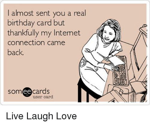 Birthday Internet And Memes I Almost Sent You A Real Card But