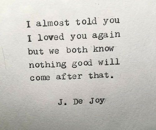 Joy, Will, and You Again: I almost told you  loved you again  I  but we both know  nothing go od will  come after that.  J. De Joy