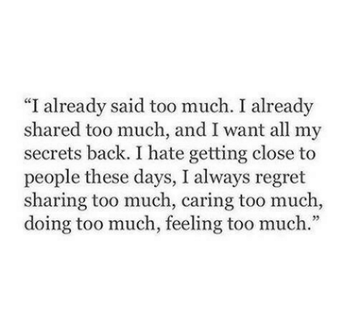 "Regret, Too Much, and Back: ""I already said too much. I already  shared too much, and I want all my  secrets back. I hate getting close to  people these days, I always regret  sharing too much, caring too much,  doing too much, feeling too much."""