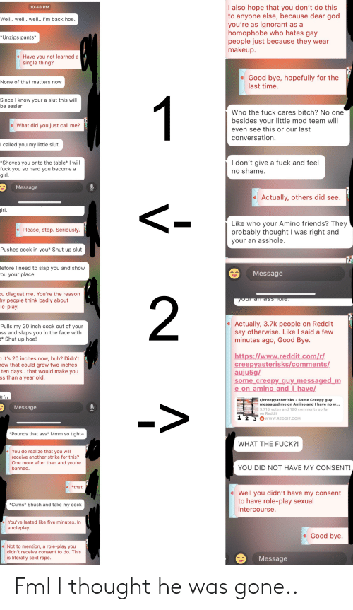Ass, Bitch, and Creepy: I also hope that you don't do this  to anyone else, because dear god  you're as ignorant as a  homophobe who hates gay  people just because they wear  makeup.  10:48 PM  Well.. well.. well.. I'm back hoe.  *Unzips pants*  Have you not learned a  single thing?  Good bye, hopefully for the  last time.  None of that matters now  Since I know your a slut this will  be easier  Who the fuck cares bitch? No one  besides your little mod team will  even see this or our last  conversation.  eWhat did you just call me?  I called you my little slut.  *Shoves you onto the table* I will  fuck you so hard you become a  I don't give a fuck and feel  no shame  irl  Message  Actually, others did see.  irl  Like who your Amino friends? They  probably thought I was right and  your an asshole.  Please, stop. Seriously.  Pushes cock in you* Shut up slut  efore I need to slap you and show  ou your place  Message  u disgust me. You're the reason  hy people think badly about  2  Pulls my 20 inch cock out of your  ss and slaps you in the face with  * Shut up hoe!  Actually, 3.7k people on Reddit  say otherwise. Like I said a few  minutes ago, Good Bye.  it's 20 inches now, huh? Didn't  ow that could grow two inches  ten days.. that would make you  ss than a year old.  creepyasterisks/comments/  auju5g/  some creepy_guy messaged m  e on amino and i_have/  r/creepyasterisks-Some Creepy guy  messaged me on Amino and I have no w...  3,718 votes and 190 comments so far  on Reddit  Message  2 3 www.REDDIT.COM  Pounds that ass* Mmm so tight~  WHAT THE FUCK?!  eYou do realize that you will  receive another strike for this?  One more after than and you're  banned  YOU DID NOT HAVE MY CONSENT!  e *that  Well you didn't have my consent  to have role-play sexual  intercourse.  Cums* Shush and take my cock  e You've lasted like five minutes. In  a roleplay  Good bve  Not to mention, a role-play you  didn't receive consent to do. This  is literally sext rape  Message Fml I thought 