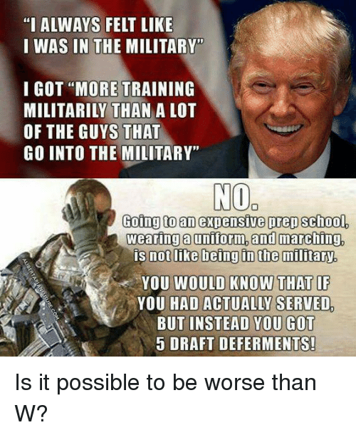 """Memes, Military, and 🤖: """"I ALWAYS FELT LIKE  I WAS IN THE MILITARY""""  I GOT """"MORE TRAINING  MILITARILY THAN A LOT  OF THE GUYS THAT  GO INTO THE MILITARY""""  NO  Going to an expensive prep school.  Wearing a uniform,and marching.  is not like being in the military  YOU WOULD KNOW THAT IF  YOU HAD ACTUALLY SERVED  BUT INSTEAD YOU GOT  5 DRAFT DEFERMENTS! Is it possible to be worse than W?"""