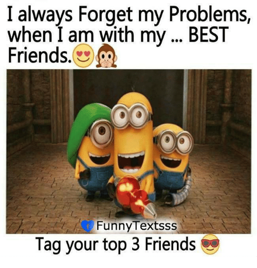 i always forget my problems when i am with my best friends funny